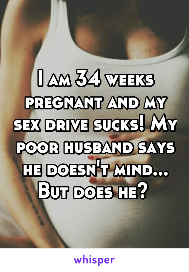 I am 34 weeks pregnant and my sex drive sucks! My poor husband says he doesn't mind... But does he?