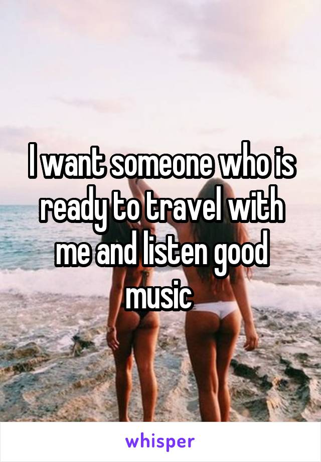 I want someone who is ready to travel with me and listen good music