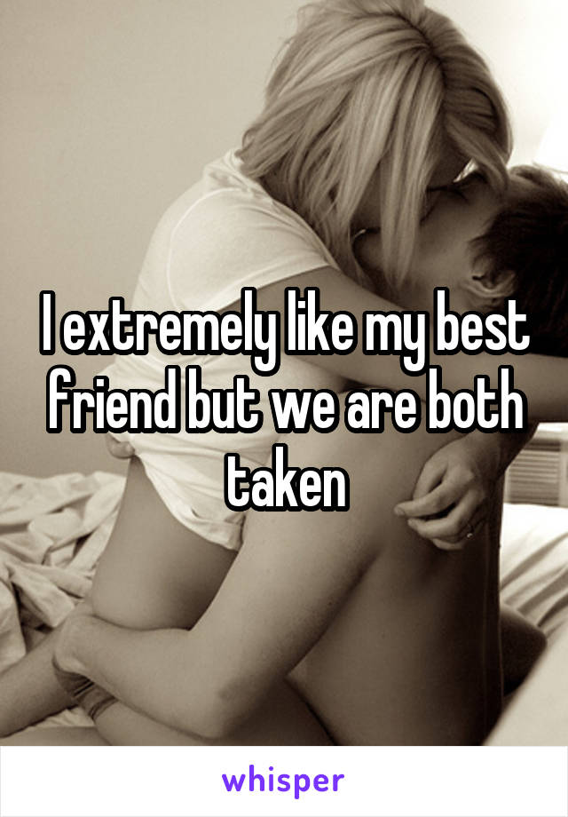 I extremely like my best friend but we are both taken