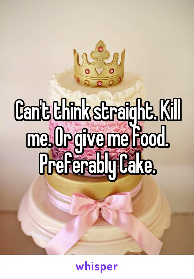 Can't think straight. Kill me. Or give me food. Preferably Cake.