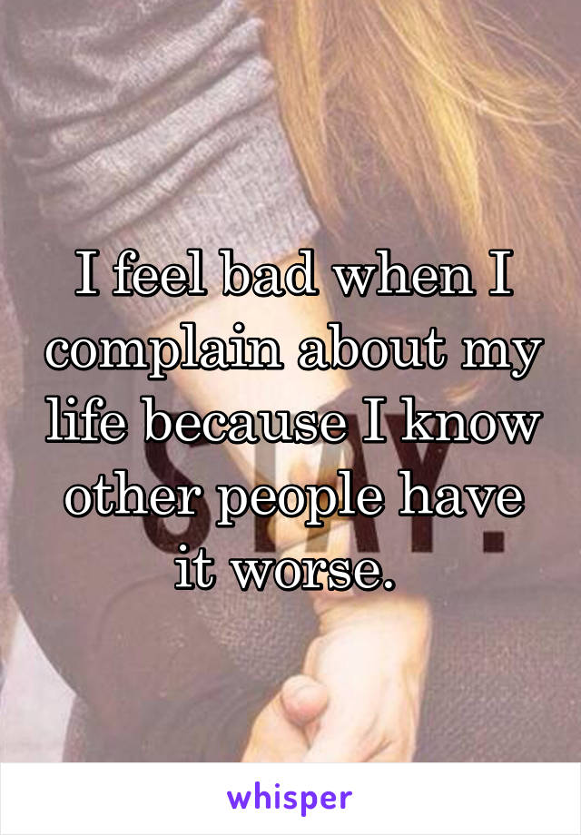 I feel bad when I complain about my life because I know other people have it worse.