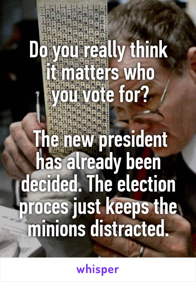 Do you really think  it matters who  you vote for?   The new president has already been decided. The election proces just keeps the minions distracted.