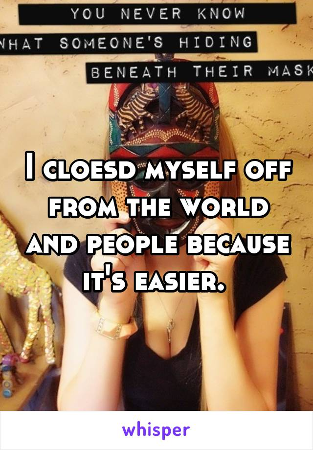 I cloesd myself off from the world and people because it's easier.