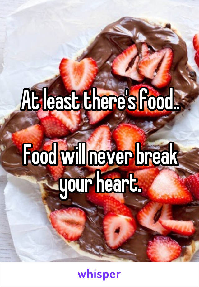 At least there's food..  Food will never break your heart.