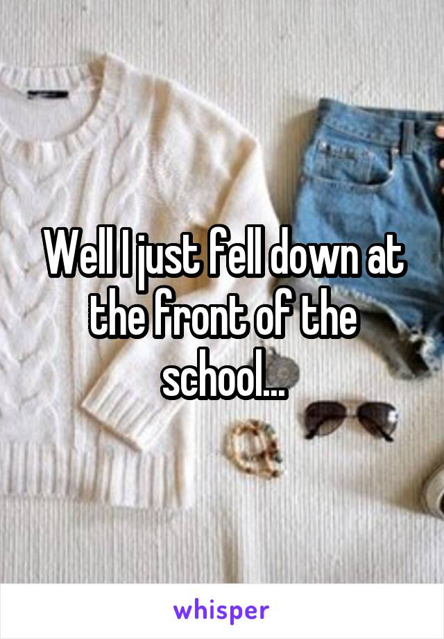 Well I just fell down at the front of the school...