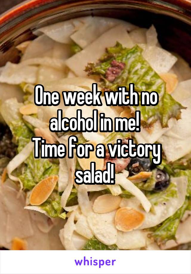 One week with no alcohol in me!  Time for a victory salad!