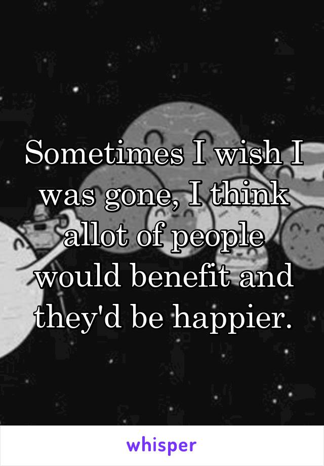 Sometimes I wish I was gone, I think allot of people would benefit and they'd be happier.