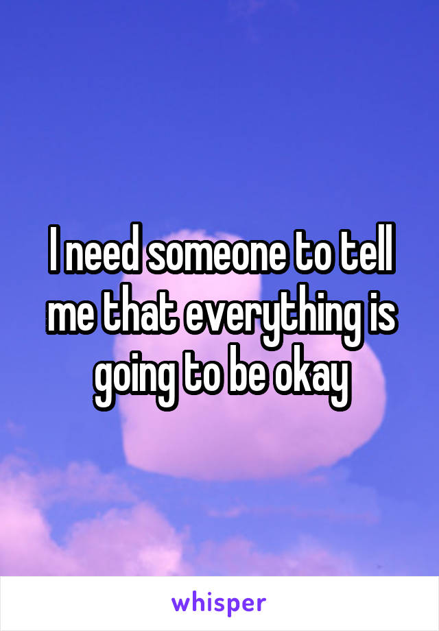 I need someone to tell me that everything is going to be okay