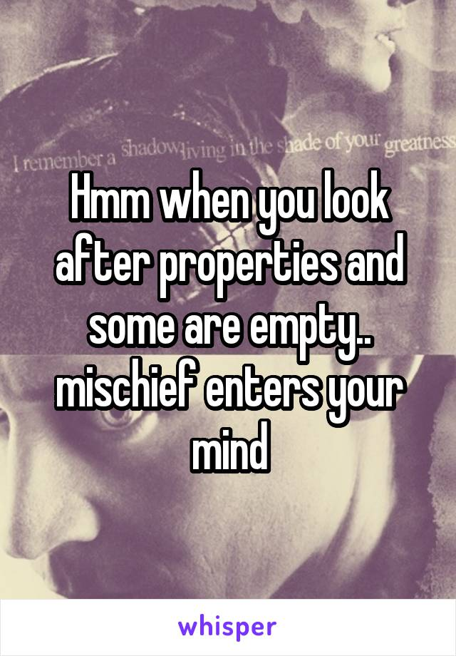 Hmm when you look after properties and some are empty.. mischief enters your mind