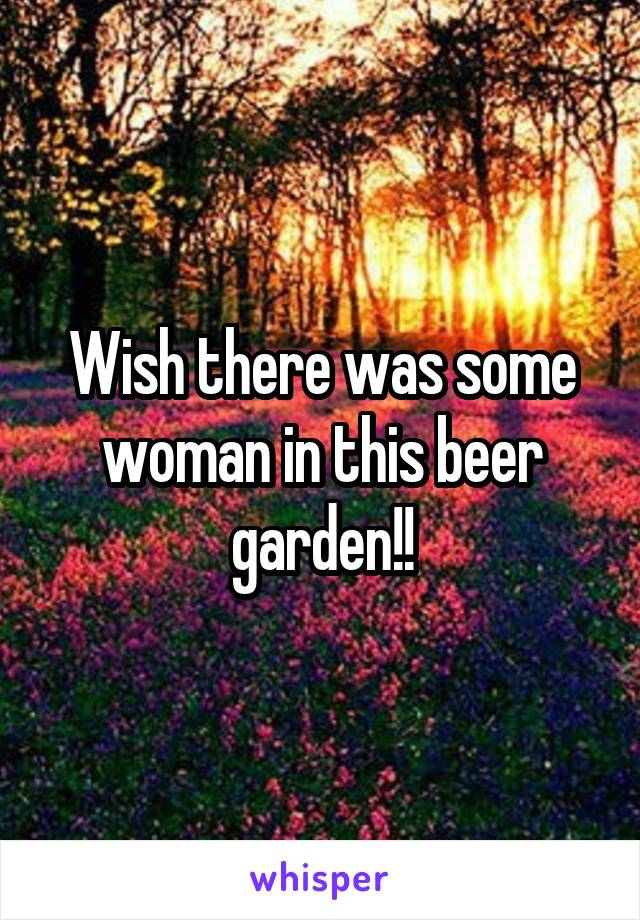 Wish there was some woman in this beer garden!!
