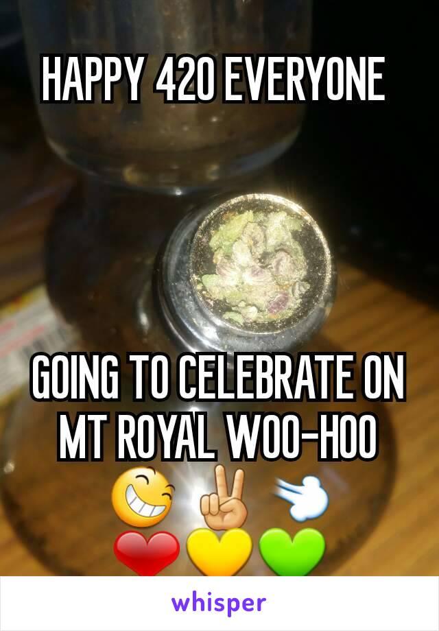 HAPPY 420 EVERYONE      GOING TO CELEBRATE ON MT ROYAL WOO-HOO 😆 ✌💨 ❤💛💚