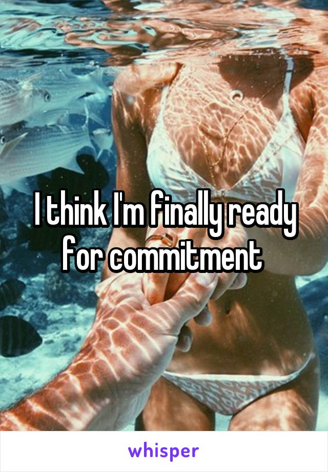 I think I'm finally ready for commitment