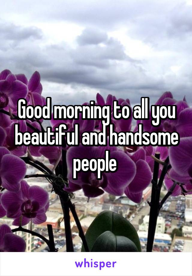 Good morning to all you beautiful and handsome people