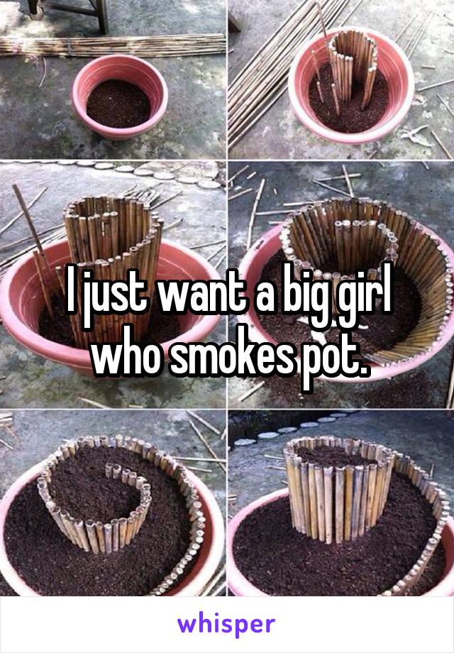 I just want a big girl who smokes pot.