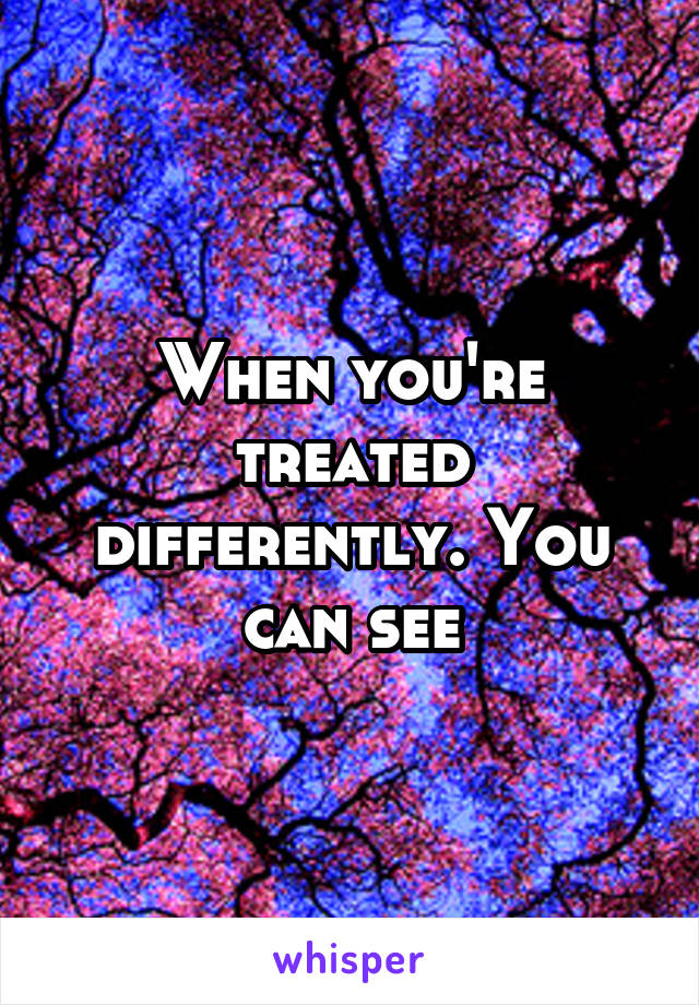 When you're treated differently. You can see