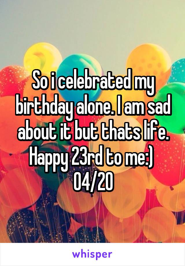 So i celebrated my birthday alone. I am sad about it but thats life. Happy 23rd to me:)  04/20