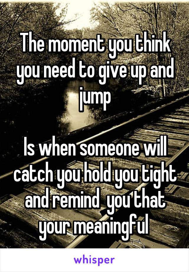 The moment you think you need to give up and jump  Is when someone will catch you hold you tight and remind  you that your meaningful