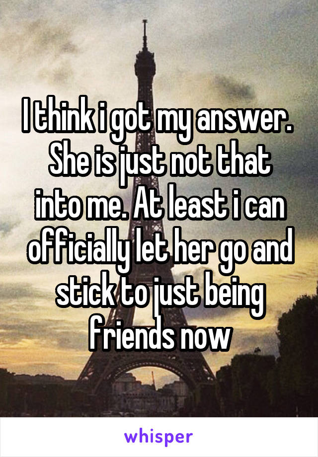 I think i got my answer.  She is just not that into me. At least i can officially let her go and stick to just being friends now