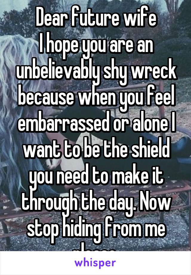 Dear future wife I hope you are an unbelievably shy wreck because when you feel embarrassed or alone I want to be the shield you need to make it through the day. Now stop hiding from me please