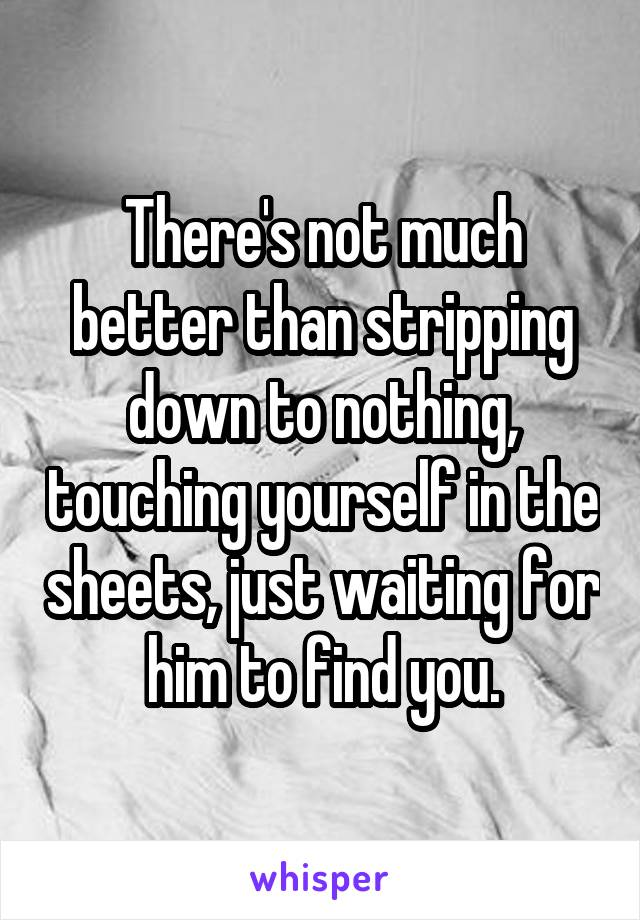 There's not much better than stripping down to nothing, touching yourself in the sheets, just waiting for him to find you.