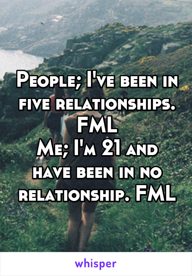People; I've been in five relationships. FML Me; I'm 21 and have been in no relationship. FML