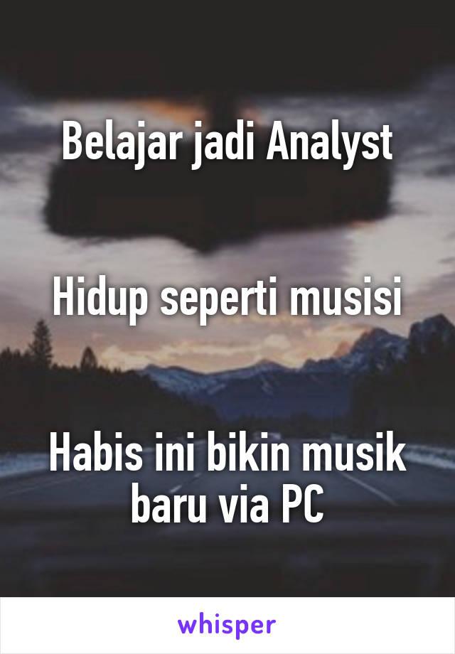 Belajar jadi Analyst   Hidup seperti musisi   Habis ini bikin musik baru via PC