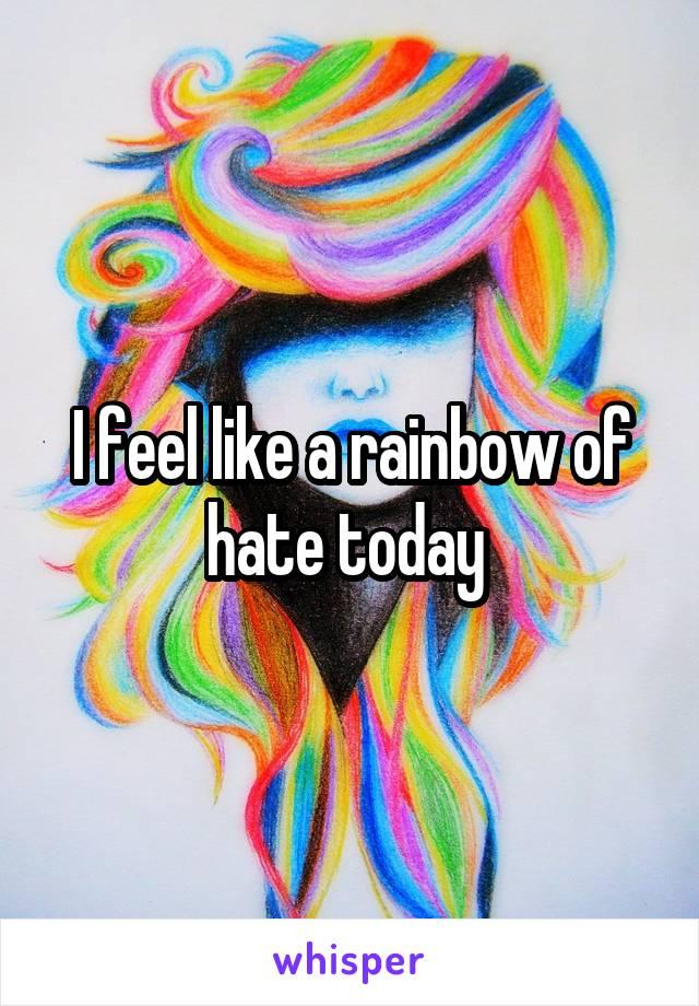I feel like a rainbow of hate today
