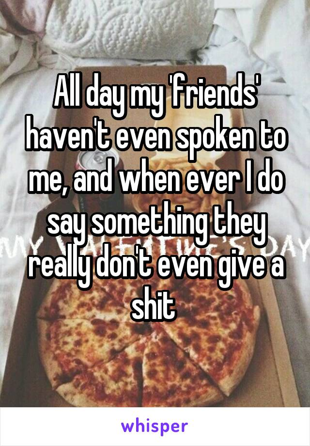 All day my 'friends' haven't even spoken to me, and when ever I do say something they really don't even give a shit