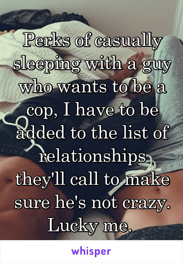 Perks of casually sleeping with a guy who wants to be a cop, I have to be added to the list of relationships they'll call to make sure he's not crazy. Lucky me.