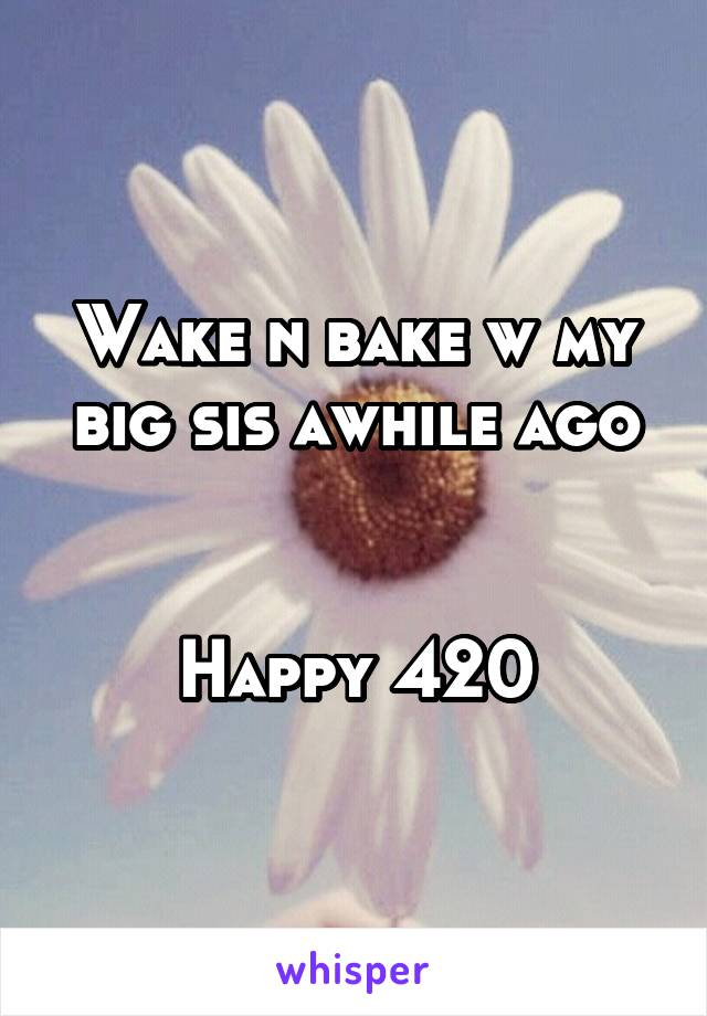 Wake n bake w my big sis awhile ago   Happy 420