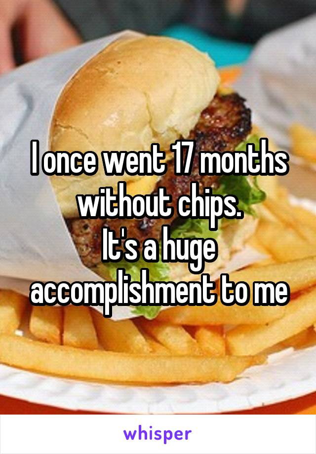 I once went 17 months without chips. It's a huge accomplishment to me