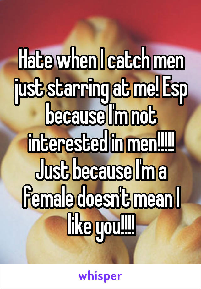 Hate when I catch men just starring at me! Esp because I'm not interested in men!!!!! Just because I'm a female doesn't mean I like you!!!!
