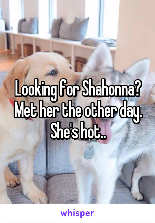 Looking for Shahonna? Met her the other day. She's hot..
