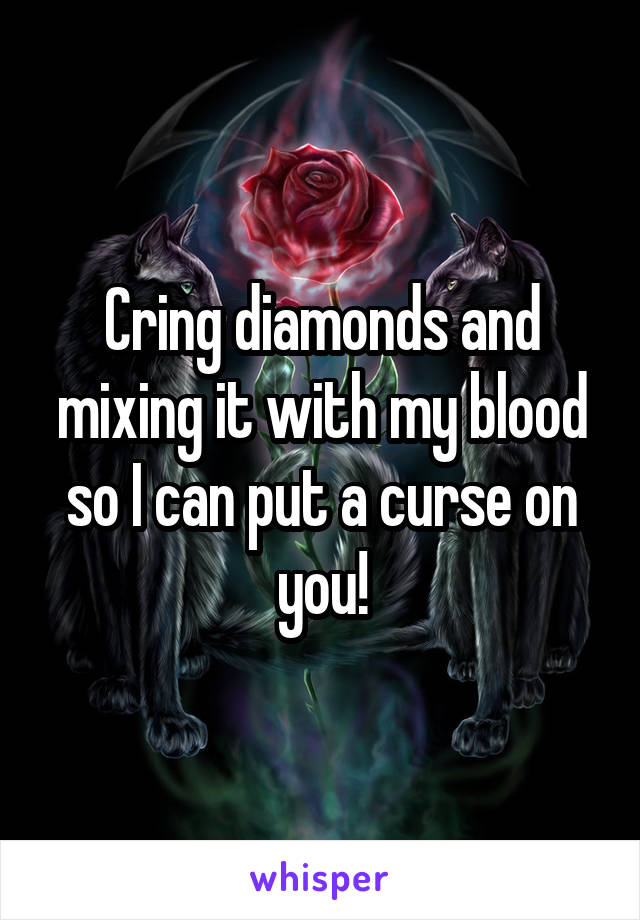 Cring diamonds and mixing it with my blood so I can put a curse on you!