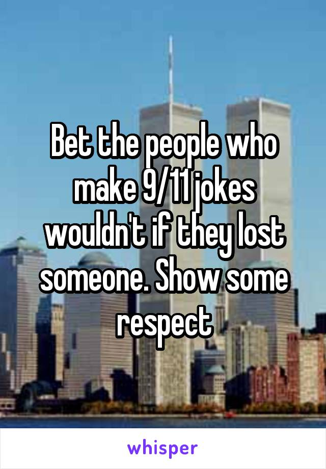 Bet the people who make 9/11 jokes wouldn't if they lost someone. Show some respect