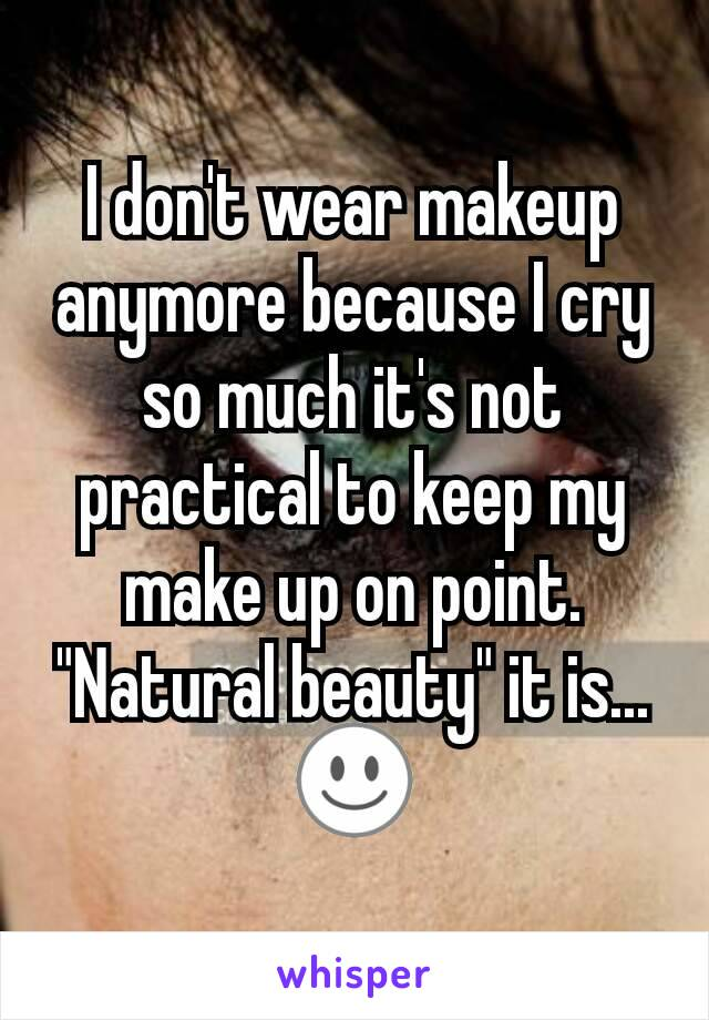 "I don't wear makeup anymore because I cry so much it's not practical to keep my make up on point. ""Natural beauty"" it is... ☺"