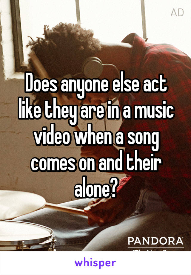 Does anyone else act like they are in a music video when a song comes on and their alone?
