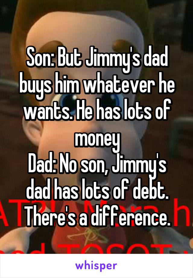 Son: But Jimmy's dad buys him whatever he wants. He has lots of money Dad: No son, Jimmy's dad has lots of debt. There's a difference.