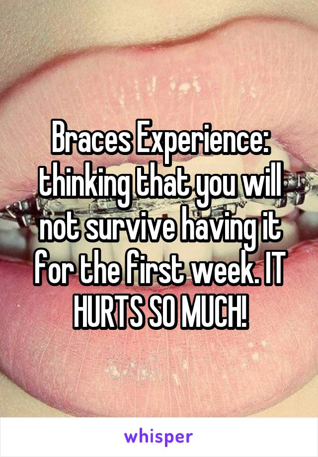 Braces Experience: thinking that you will not survive having it for the first week. IT HURTS SO MUCH!