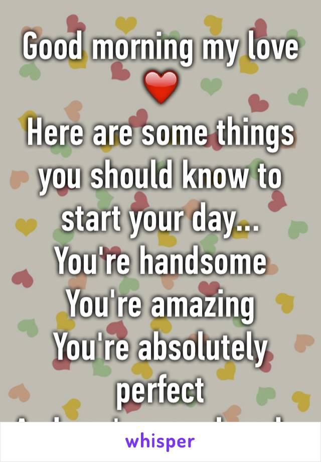 Good morning my love ❤️ Here are some things you should know to start your day... You're handsome  You're amazing You're absolutely perfect And you're very loved...