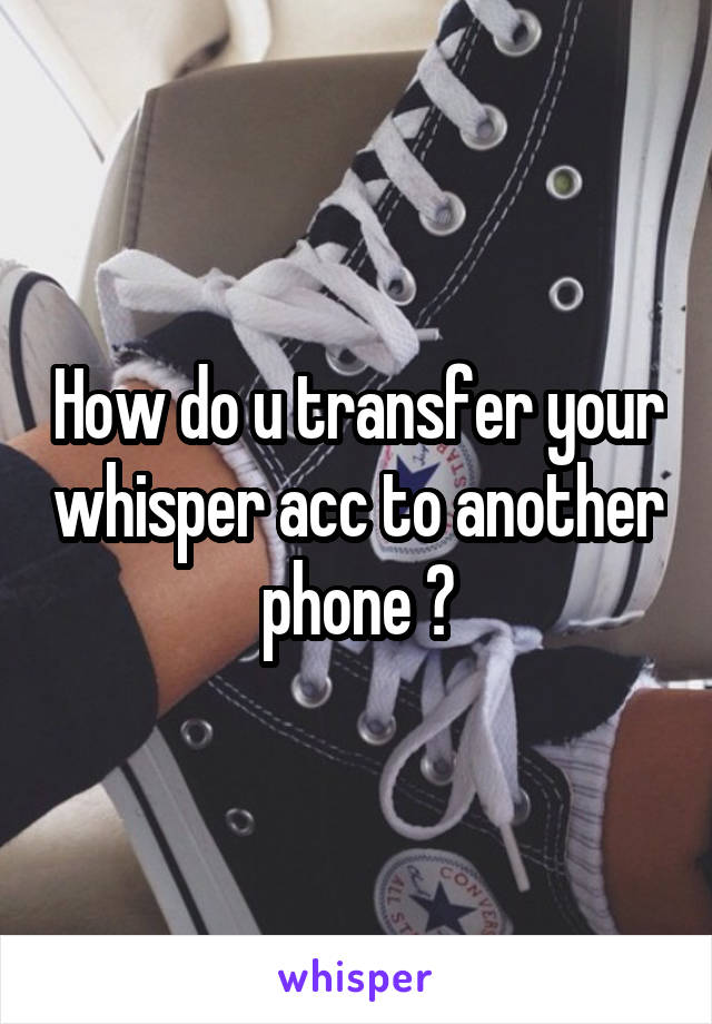 How do u transfer your whisper acc to another phone ?