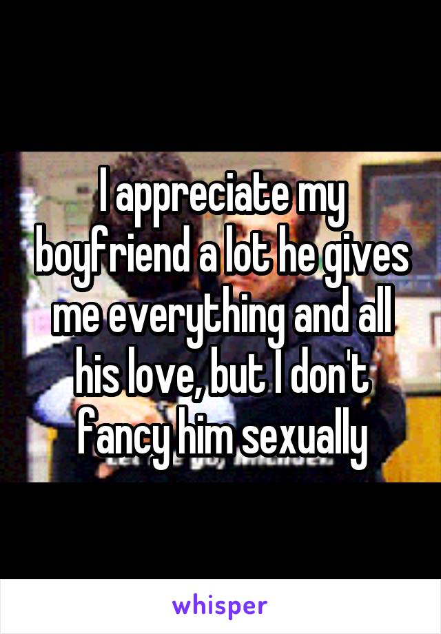 I appreciate my boyfriend a lot he gives me everything and all his love, but I don't fancy him sexually