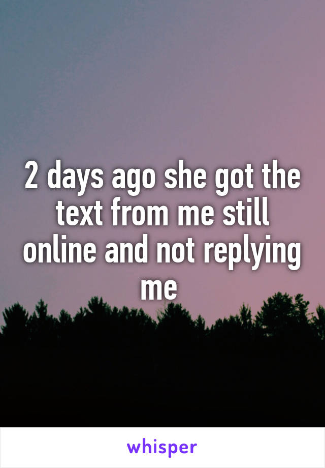 2 days ago she got the text from me still online and not replying me