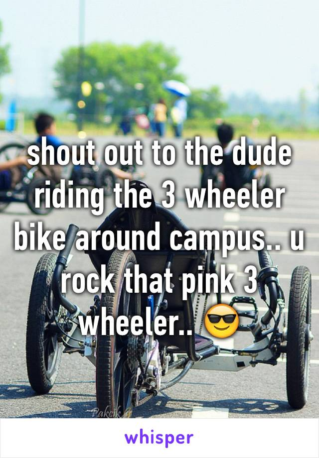 shout out to the dude riding the 3 wheeler bike around campus.. u rock that pink 3 wheeler.. 😎