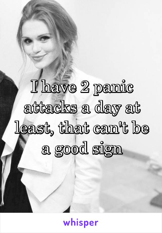 I have 2 panic attacks a day at least, that can't be a good sign