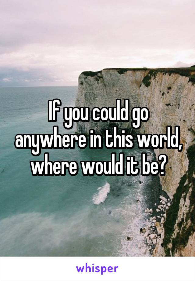 If you could go anywhere in this world, where would it be?