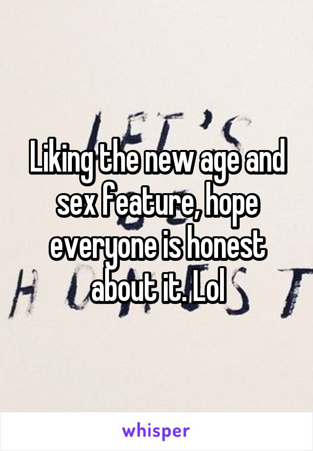 Liking the new age and sex feature, hope everyone is honest about it. Lol