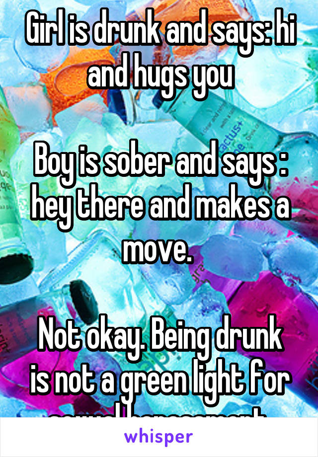 Girl is drunk and says: hi and hugs you  Boy is sober and says : hey there and makes a move.   Not okay. Being drunk is not a green light for sexual harassment