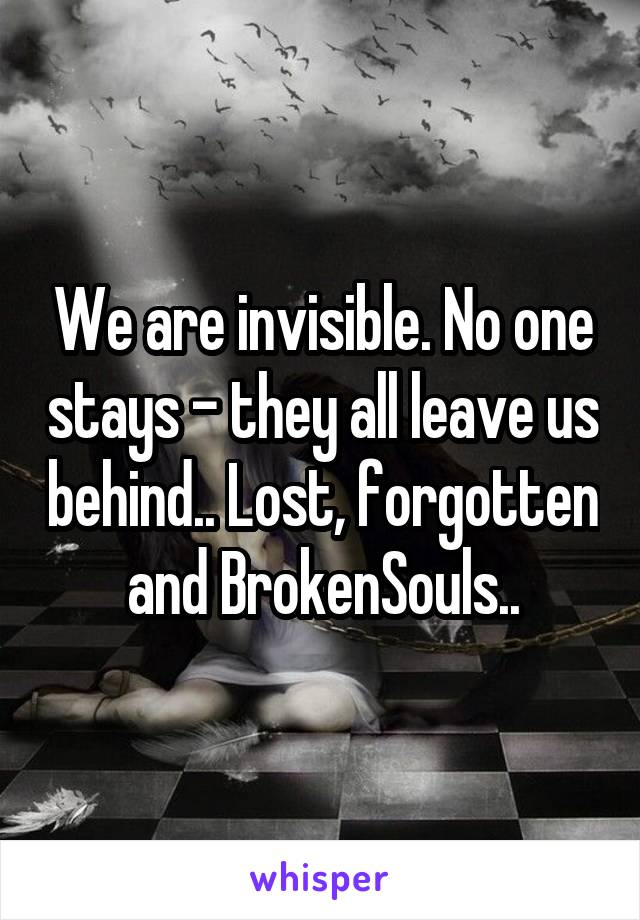We are invisible. No one stays - they all leave us behind.. Lost, forgotten and BrokenSouls..