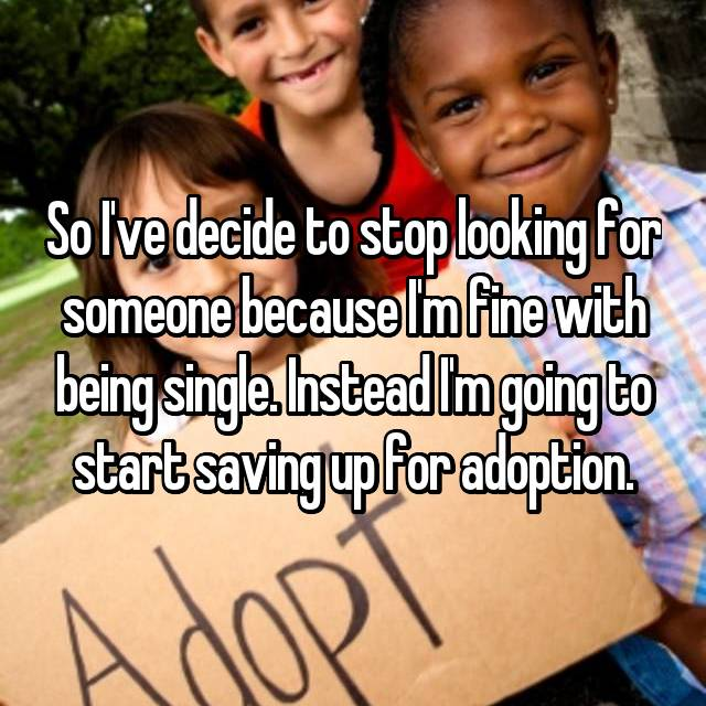 So I've decide to stop looking for someone because I'm fine with being single. Instead I'm going to start saving up for adoption.